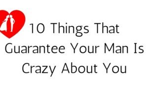 10 Things That Guarantee Your Man Is Crazy About You